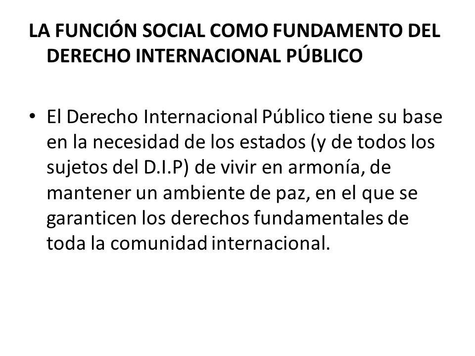 LA FUNCIÓN SOCIAL COMO FUNDAMENTO DEL DERECHO INTERNACIONAL PÚBLICO El Derecho Internacional Público tiene su base en la necesidad de los estados (y d