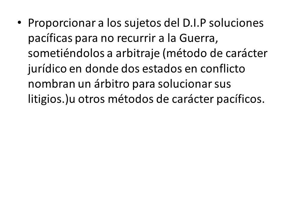Proporcionar a los sujetos del D.I.P soluciones pacíficas para no recurrir a la Guerra, sometiéndolos a arbitraje (método de carácter jurídico en dond