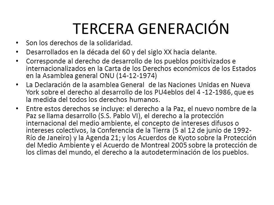 TERCERA GENERACIÓN Son los derechos de la solidaridad. Desarrollados en la década del 60 y del siglo XX hacia delante. Corresponde al derecho de desar