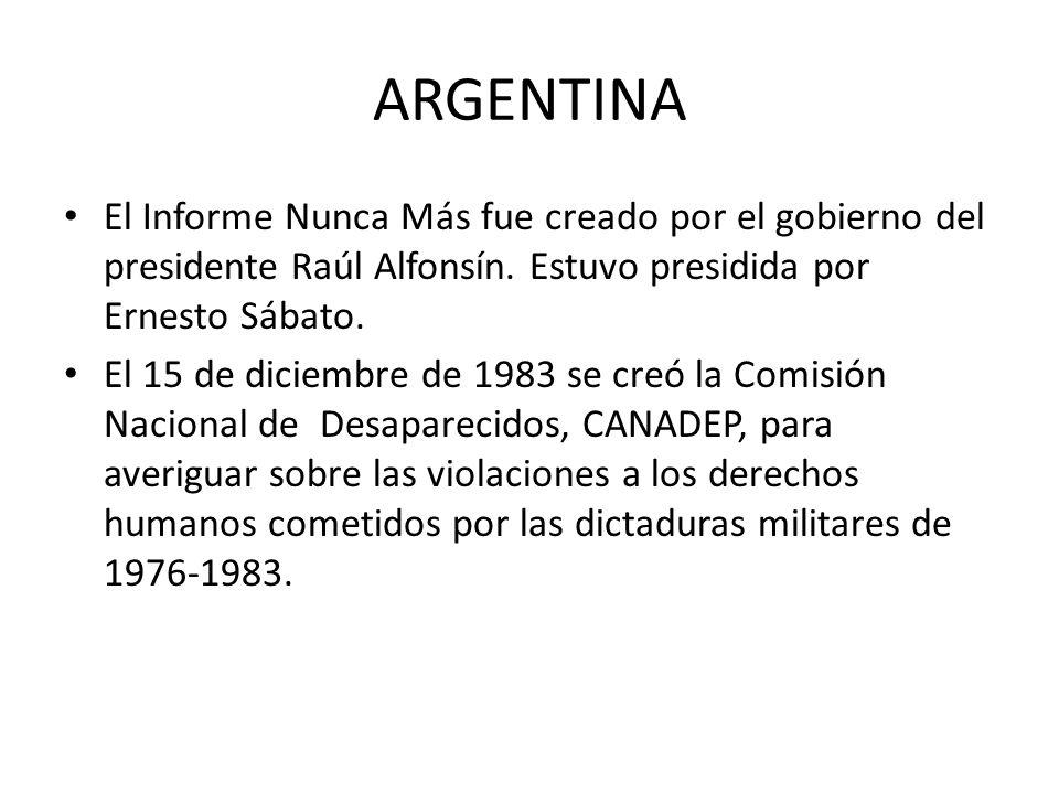 ARGENTINA El Informe Nunca Más fue creado por el gobierno del presidente Raúl Alfonsín. Estuvo presidida por Ernesto Sábato. El 15 de diciembre de 198