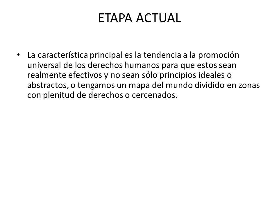 ETAPA ACTUAL La característica principal es la tendencia a la promoción universal de los derechos humanos para que estos sean realmente efectivos y no