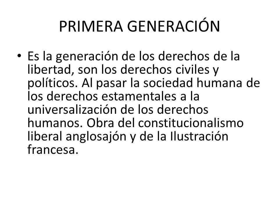 PRIMERA GENERACIÓN Es la generación de los derechos de la libertad, son los derechos civiles y políticos. Al pasar la sociedad humana de los derechos