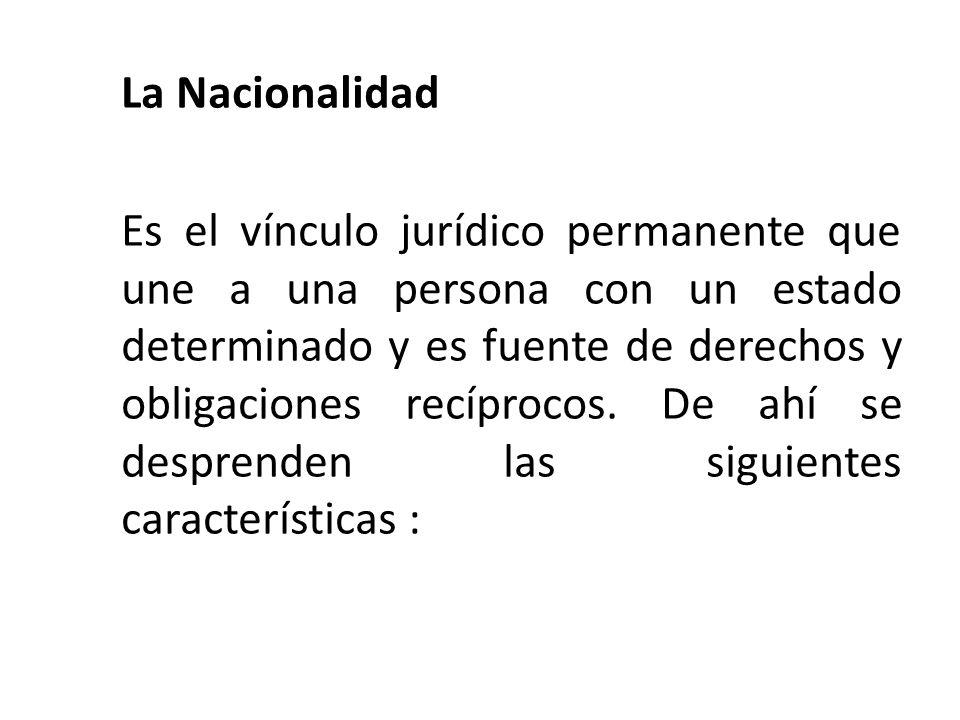 La Nacionalidad Es el vínculo jurídico permanente que une a una persona con un estado determinado y es fuente de derechos y obligaciones recíprocos. D