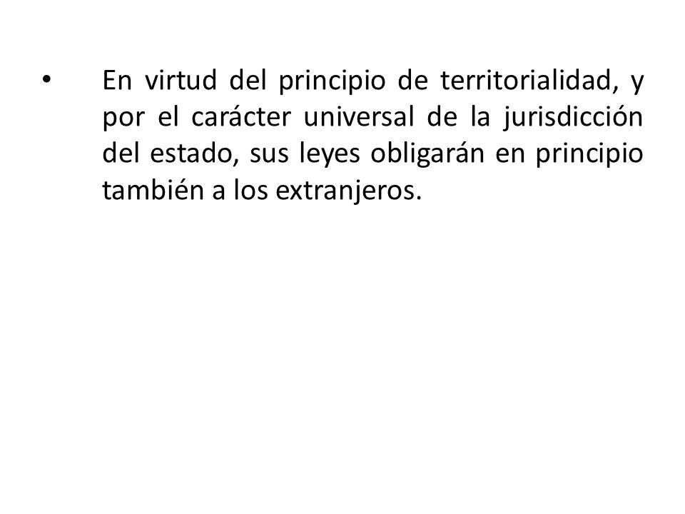 En virtud del principio de territorialidad, y por el carácter universal de la jurisdicción del estado, sus leyes obligarán en principio también a los