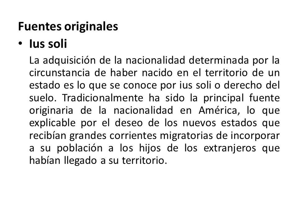 Fuentes originales Ius soli La adquisición de la nacionalidad determinada por la circunstancia de haber nacido en el territorio de un estado es lo que