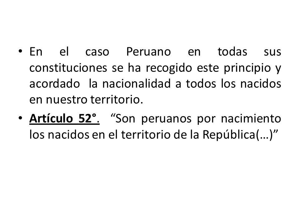 En el caso Peruano en todas sus constituciones se ha recogido este principio y acordado la nacionalidad a todos los nacidos en nuestro territorio. Art