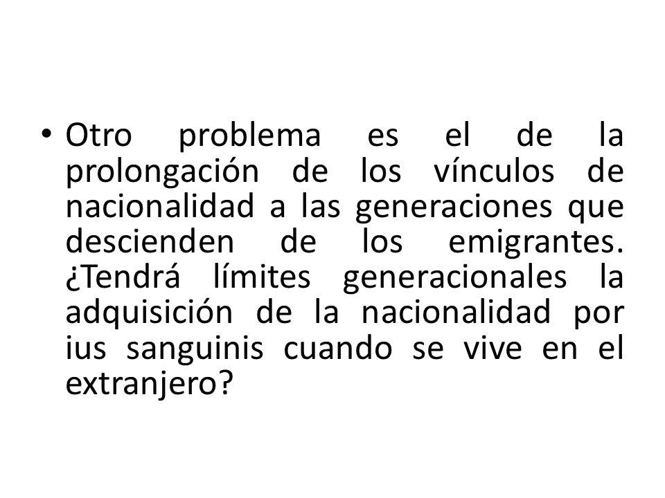 Otro problema es el de la prolongación de los vínculos de nacionalidad a las generaciones que descienden de los emigrantes. ¿Tendrá límites generacion