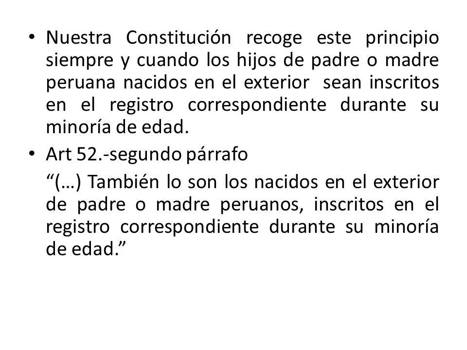 Nuestra Constitución recoge este principio siempre y cuando los hijos de padre o madre peruana nacidos en el exterior sean inscritos en el registro co
