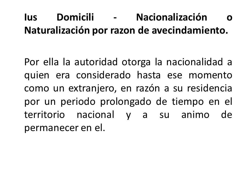 Ius Domicili - Nacionalización o Naturalización por razon de avecindamiento. Por ella la autoridad otorga la nacionalidad a quien era considerado hast