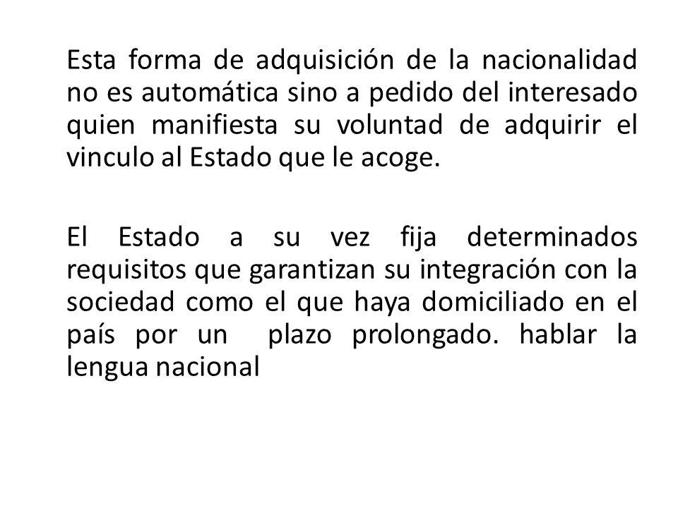 Esta forma de adquisición de la nacionalidad no es automática sino a pedido del interesado quien manifiesta su voluntad de adquirir el vinculo al Esta