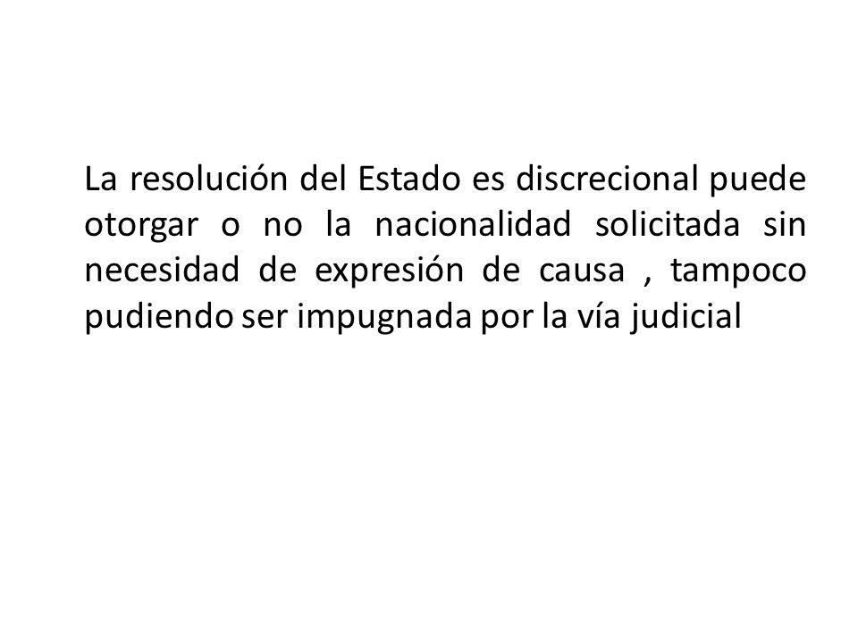 La resolución del Estado es discrecional puede otorgar o no la nacionalidad solicitada sin necesidad de expresión de causa, tampoco pudiendo ser impug