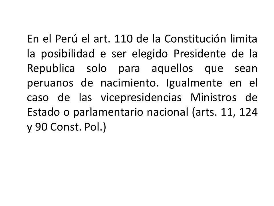 En el Perú el art. 110 de la Constitución limita la posibilidad e ser elegido Presidente de la Republica solo para aquellos que sean peruanos de nacim