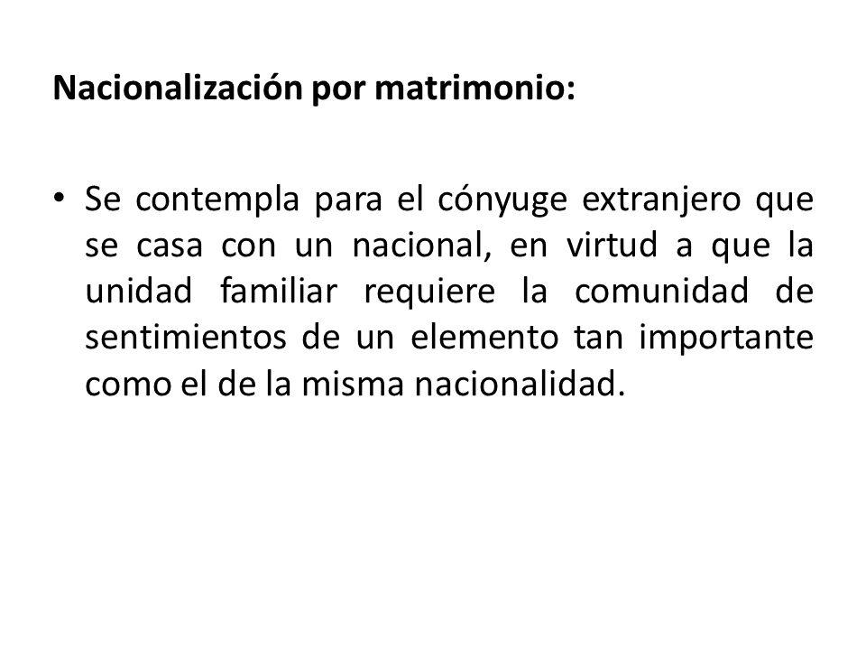 Nacionalización por matrimonio: Se contempla para el cónyuge extranjero que se casa con un nacional, en virtud a que la unidad familiar requiere la co