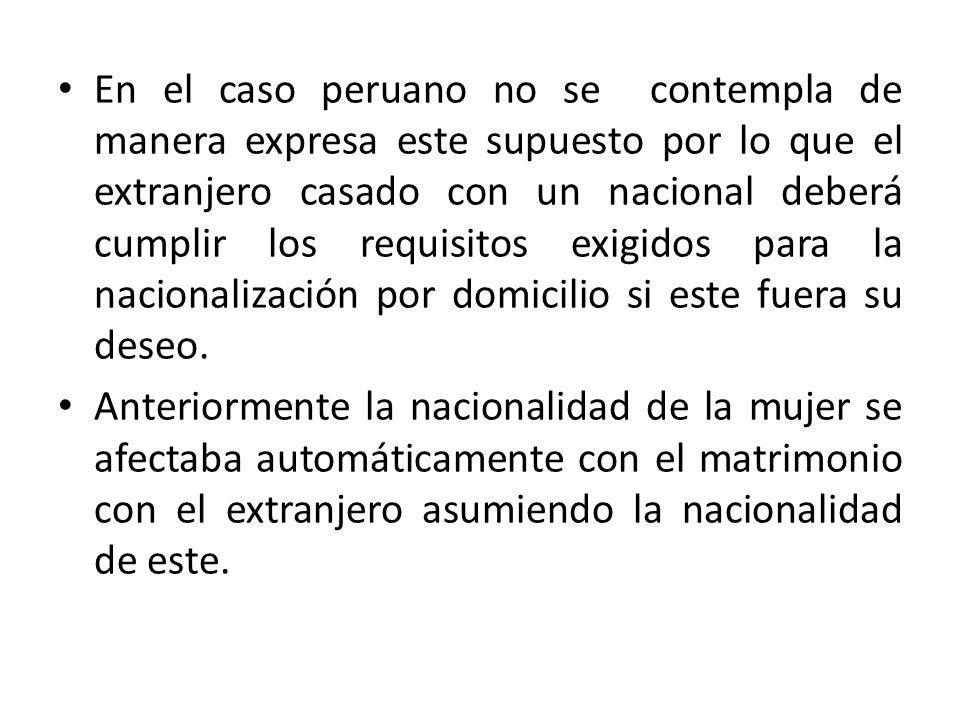 En el caso peruano no se contempla de manera expresa este supuesto por lo que el extranjero casado con un nacional deberá cumplir los requisitos exigi