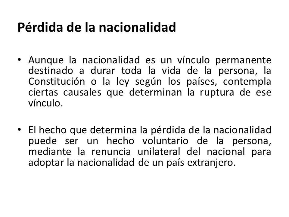 Pérdida de la nacionalidad Aunque la nacionalidad es un vínculo permanente destinado a durar toda la vida de la persona, la Constitución o la ley segú