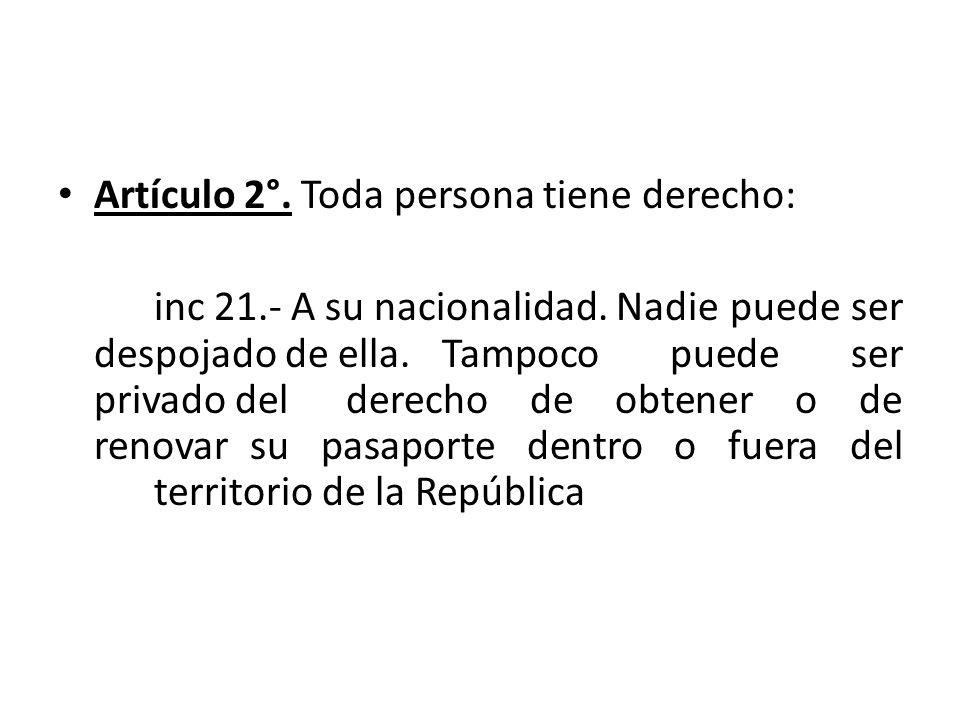 Artículo 2°. Toda persona tiene derecho: inc 21.- A su nacionalidad. Nadie puede ser despojado de ella. Tampoco puede ser privado del derecho de obten