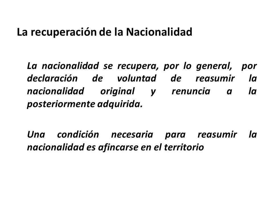 La recuperación de la Nacionalidad La nacionalidad se recupera, por lo general, por declaración de voluntad de reasumir la nacionalidad original y ren