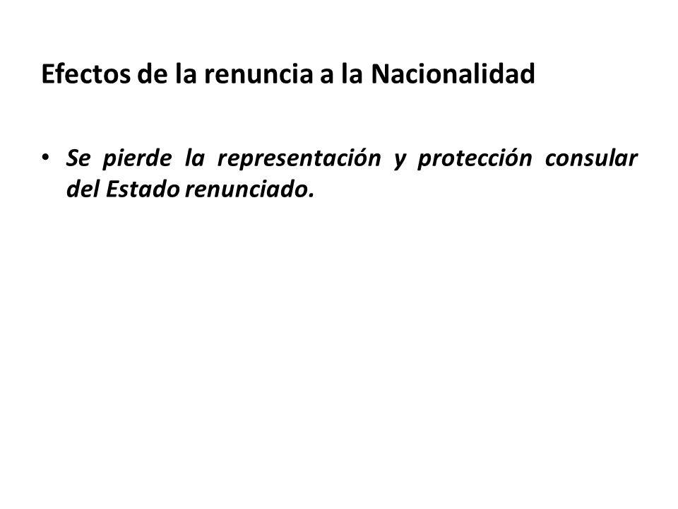 Efectos de la renuncia a la Nacionalidad Se pierde la representación y protección consular del Estado renunciado.