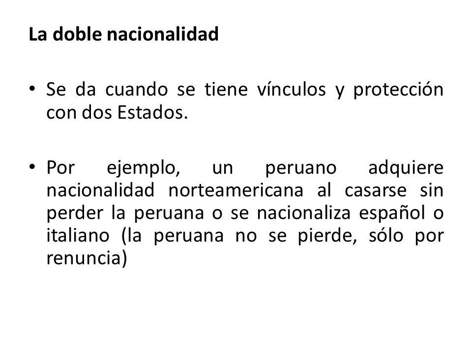 La doble nacionalidad Se da cuando se tiene vínculos y protección con dos Estados. Por ejemplo, un peruano adquiere nacionalidad norteamericana al cas