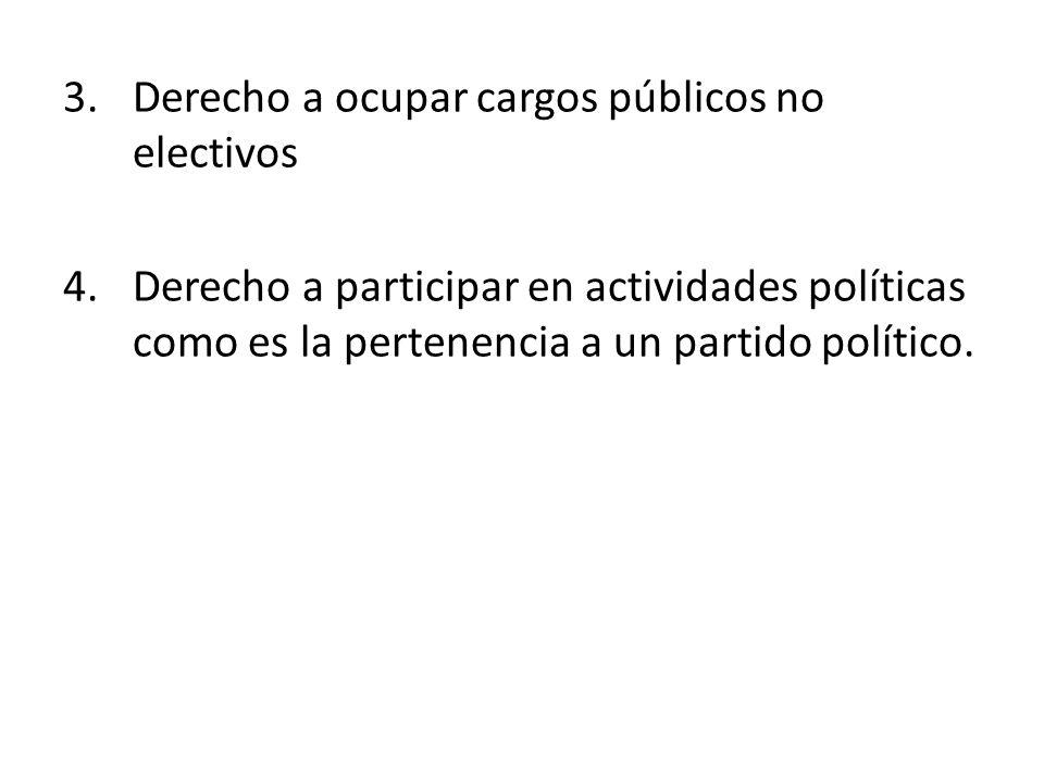 3.Derecho a ocupar cargos públicos no electivos 4.Derecho a participar en actividades políticas como es la pertenencia a un partido político.