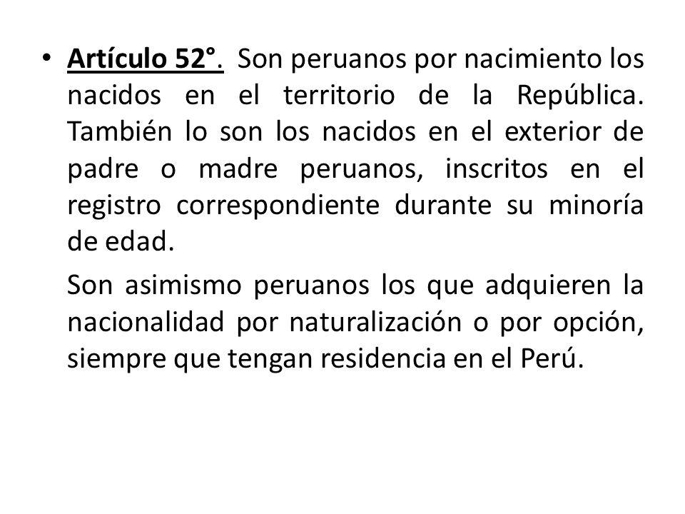 Artículo 52°. Son peruanos por nacimiento los nacidos en el territorio de la República. También lo son los nacidos en el exterior de padre o madre per