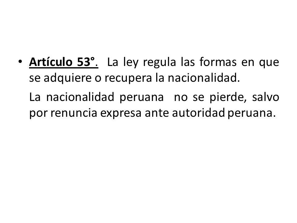 Artículo 53°. La ley regula las formas en que se adquiere o recupera la nacionalidad. La nacionalidad peruana no se pierde, salvo por renuncia expresa