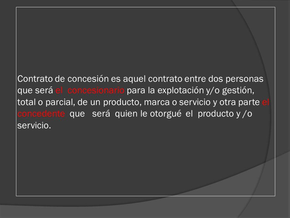 Contrato de concesión es aquel contrato entre dos personas que será el concesionario para la explotación y/o gestión, total o parcial, de un producto,
