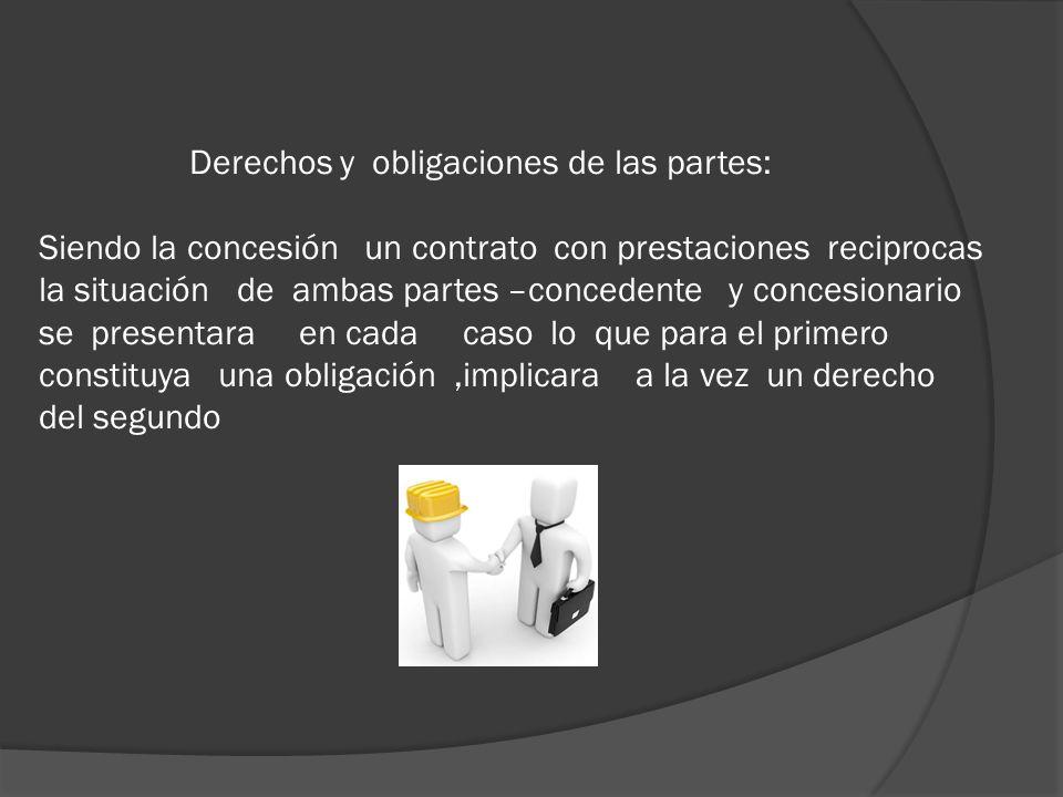 Derechos y obligaciones de las partes: Siendo la concesión un contrato con prestaciones reciprocas la situación de ambas partes –concedente y concesio