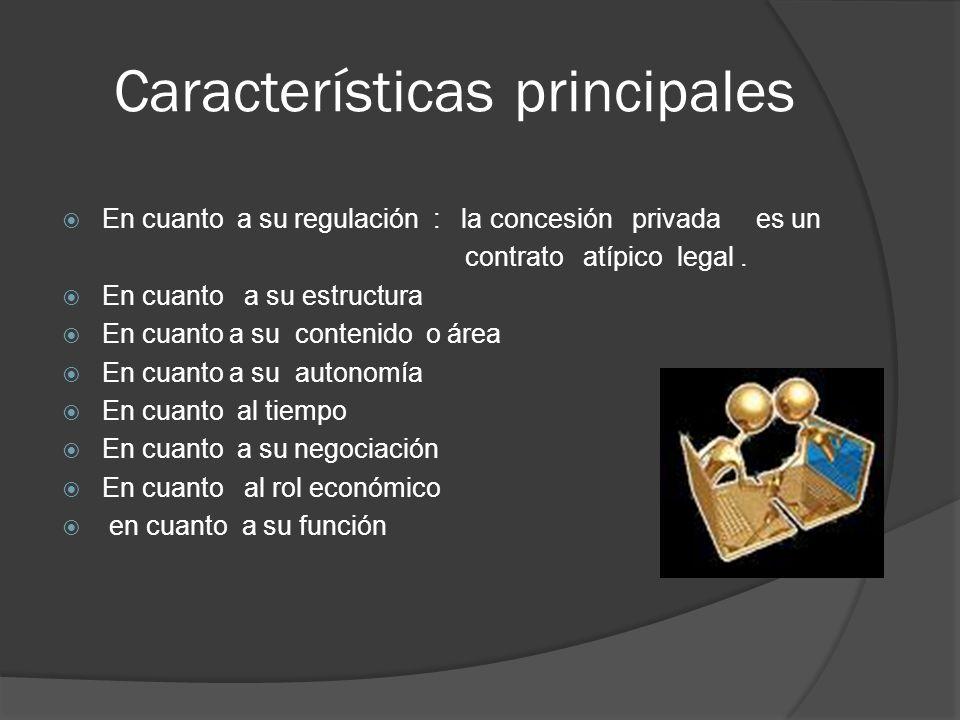 Características principales En cuanto a su regulación : la concesión privada es un contrato atípico legal. En cuanto a su estructura En cuanto a su co