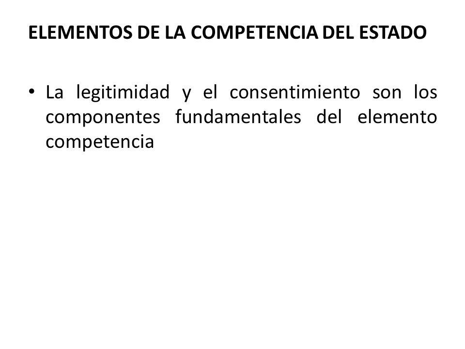 ELEMENTOS DE LA COMPETENCIA DEL ESTADO La legitimidad y el consentimiento son los componentes fundamentales del elemento competencia