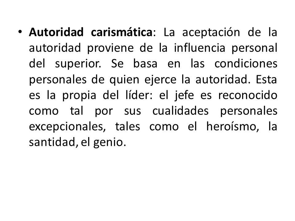 Autoridad carismática: La aceptación de la autoridad proviene de la influencia personal del superior. Se basa en las condiciones personales de quien e