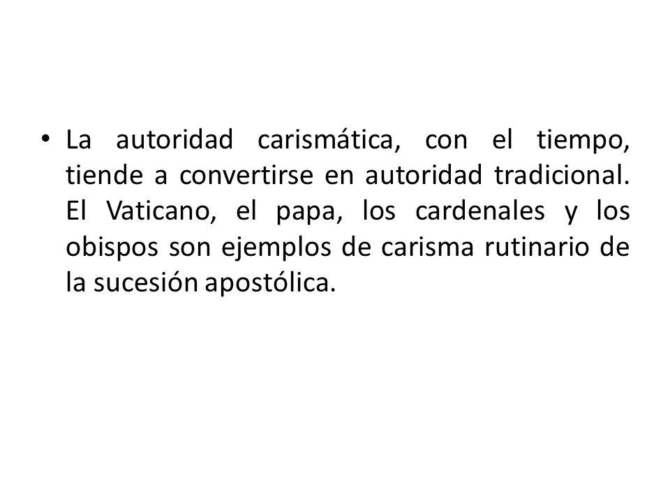 La autoridad carismática, con el tiempo, tiende a convertirse en autoridad tradicional. El Vaticano, el papa, los cardenales y los obispos son ejemplo