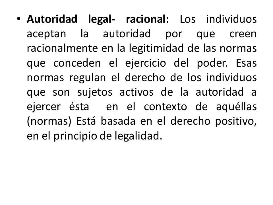 Autoridad legal- racional: Los individuos aceptan la autoridad por que creen racionalmente en la legitimidad de las normas que conceden el ejercicio d