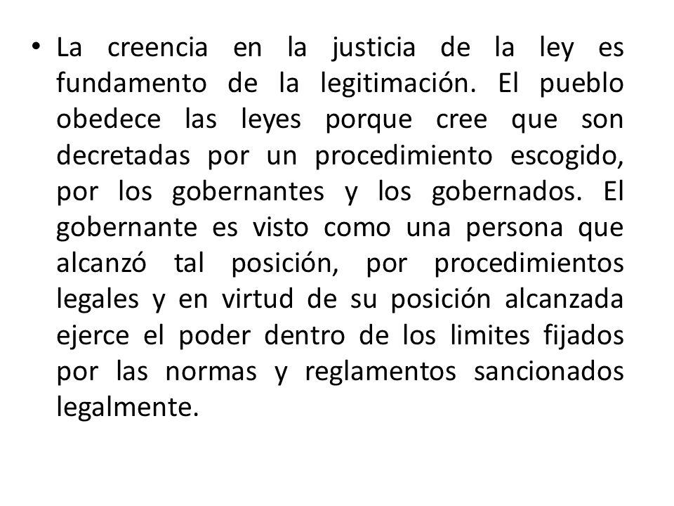 La creencia en la justicia de la ley es fundamento de la legitimación. El pueblo obedece las leyes porque cree que son decretadas por un procedimiento