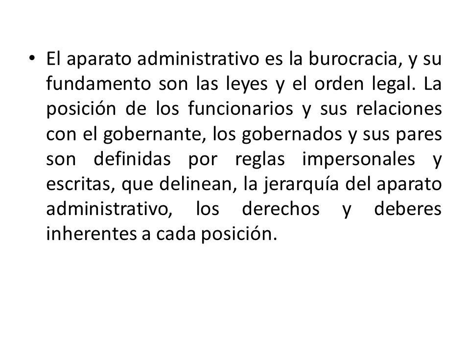 El aparato administrativo es la burocracia, y su fundamento son las leyes y el orden legal. La posición de los funcionarios y sus relaciones con el go