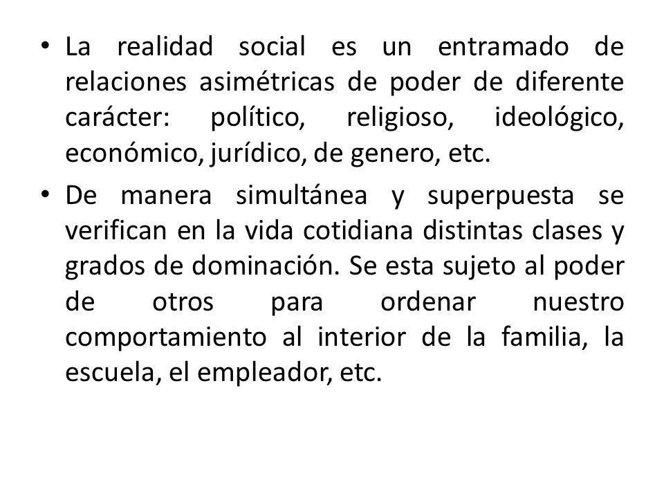 La realidad social es un entramado de relaciones asimétricas de poder de diferente carácter: político, religioso, ideológico, económico, jurídico, de