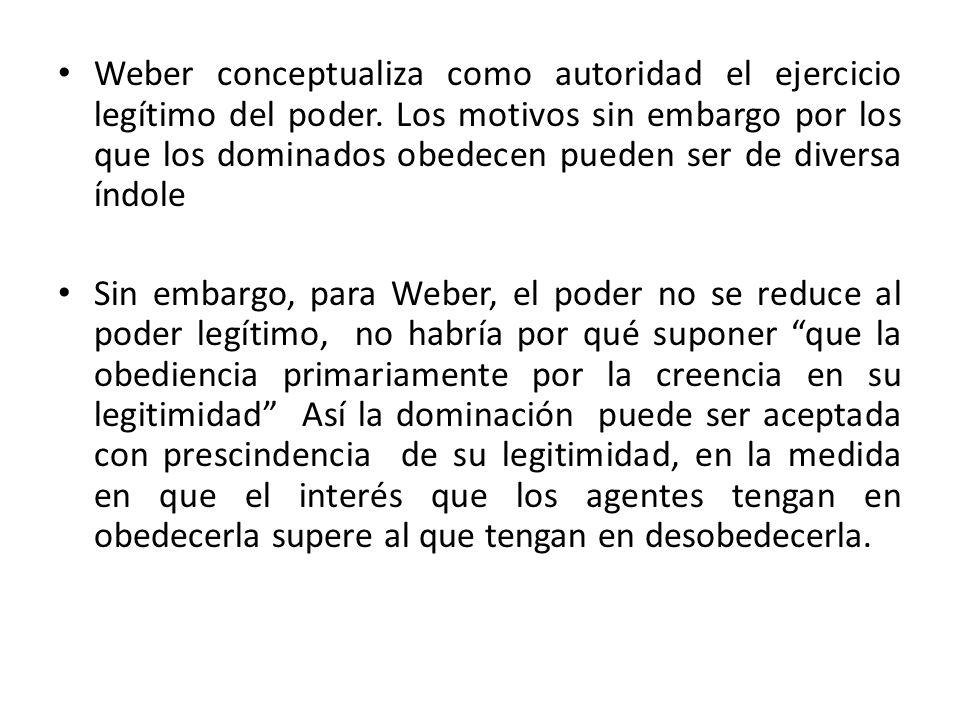 Weber conceptualiza como autoridad el ejercicio legítimo del poder. Los motivos sin embargo por los que los dominados obedecen pueden ser de diversa í