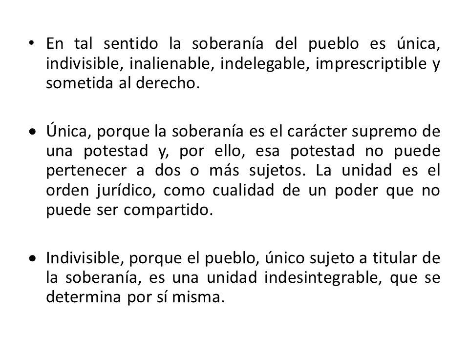 En tal sentido la soberanía del pueblo es única, indivisible, inalienable, indelegable, imprescriptible y sometida al derecho. Única, porque la sobera