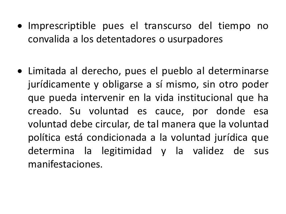 Imprescriptible pues el transcurso del tiempo no convalida a los detentadores o usurpadores Limitada al derecho, pues el pueblo al determinarse jurídi