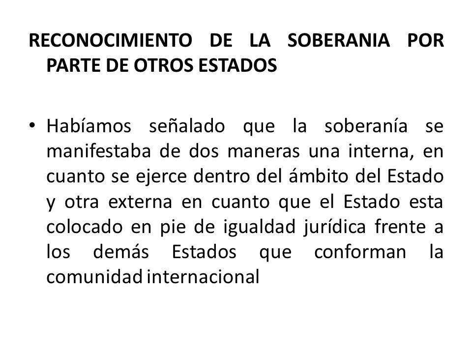 RECONOCIMIENTO DE LA SOBERANIA POR PARTE DE OTROS ESTADOS Habíamos señalado que la soberanía se manifestaba de dos maneras una interna, en cuanto se e