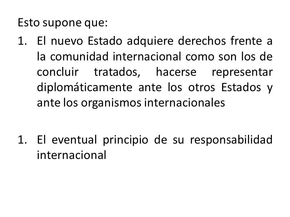 Esto supone que: 1.El nuevo Estado adquiere derechos frente a la comunidad internacional como son los de concluir tratados, hacerse representar diplom