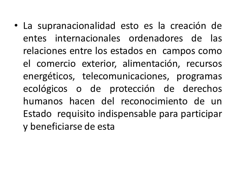 La supranacionalidad esto es la creación de entes internacionales ordenadores de las relaciones entre los estados en campos como el comercio exterior,