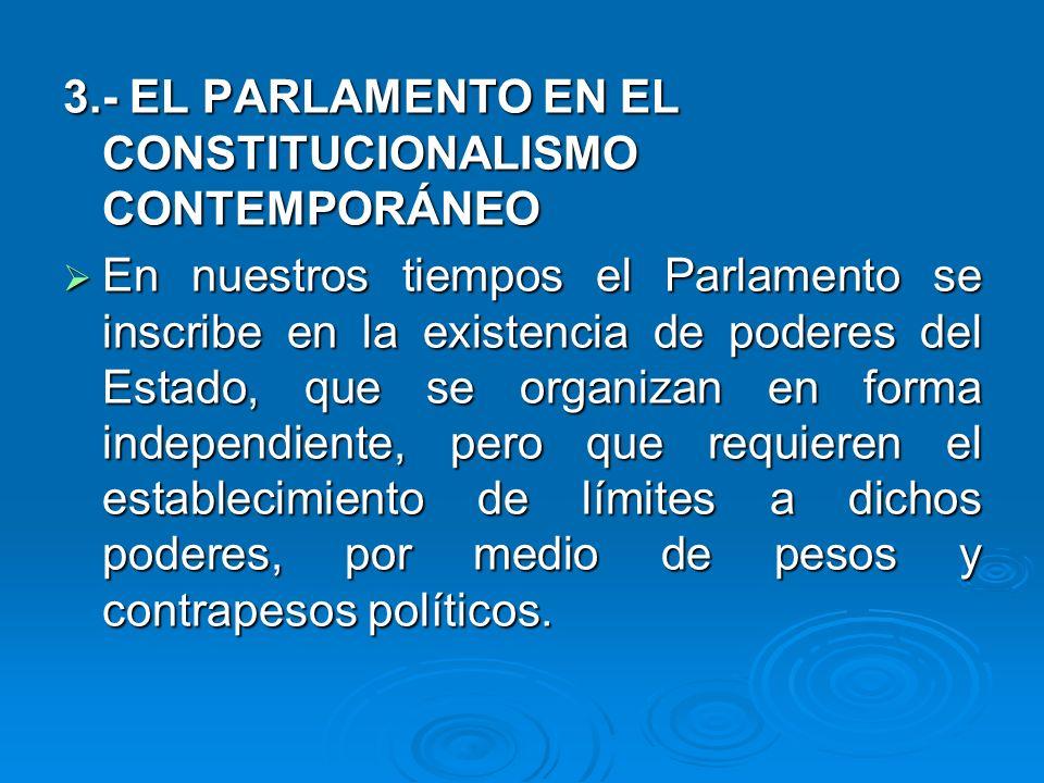 3.- EL PARLAMENTO EN EL CONSTITUCIONALISMO CONTEMPORÁNEO En nuestros tiempos el Parlamento se inscribe en la existencia de poderes del Estado, que se