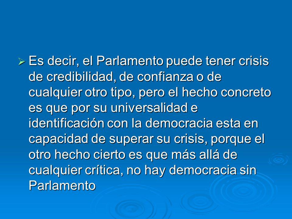 Es decir, el Parlamento puede tener crisis de credibilidad, de confianza o de cualquier otro tipo, pero el hecho concreto es que por su universalidad
