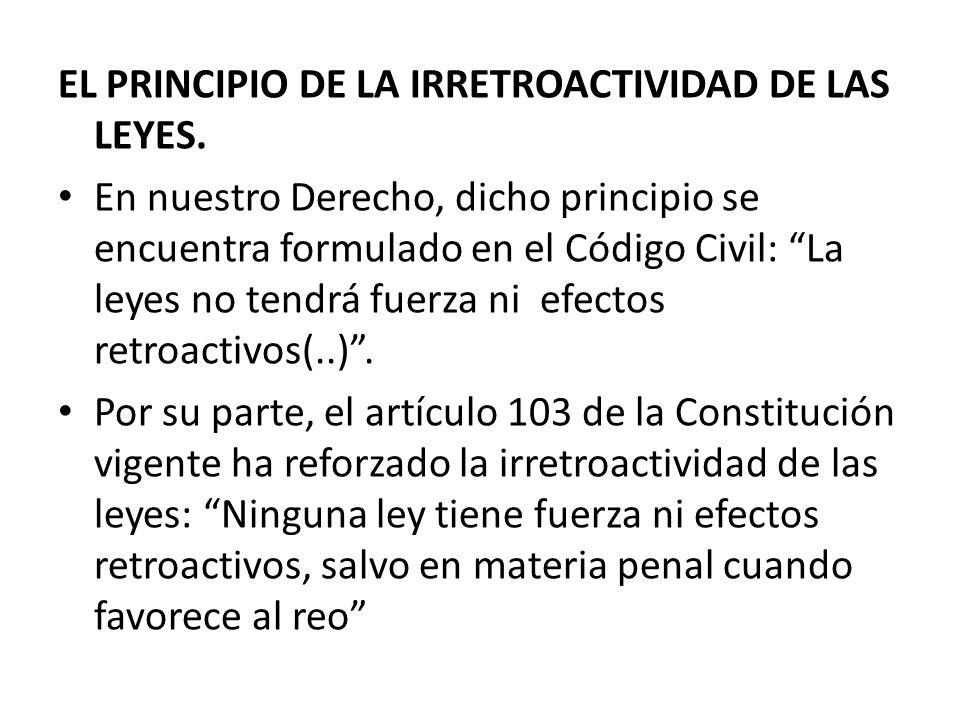 EL PRINCIPIO DE LA IRRETROACTIVIDAD DE LAS LEYES. En nuestro Derecho, dicho principio se encuentra formulado en el Código Civil: La leyes no tendrá fu