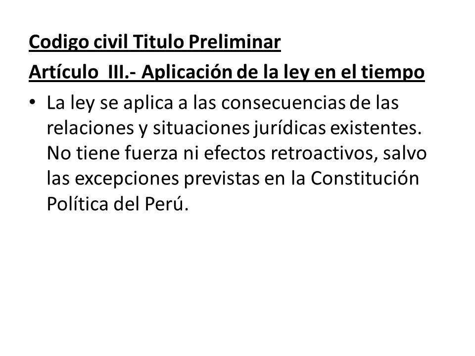 Codigo civil Titulo Preliminar Artículo III.- Aplicación de la ley en el tiempo La ley se aplica a las consecuencias de las relaciones y situaciones j
