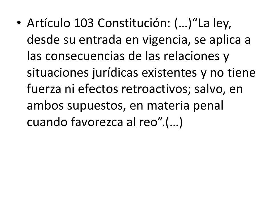 Artículo 103 Constitución: (…)La ley, desde su entrada en vigencia, se aplica a las consecuencias de las relaciones y situaciones jurídicas existentes