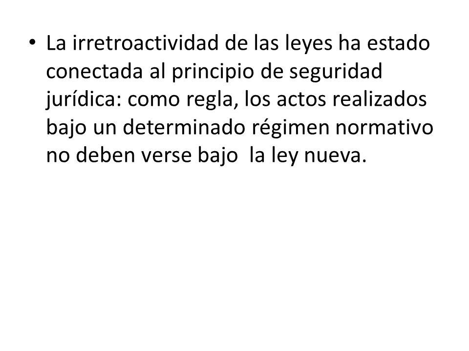 La irretroactividad de las leyes ha estado conectada al principio de seguridad jurídica: como regla, los actos realizados bajo un determinado régimen
