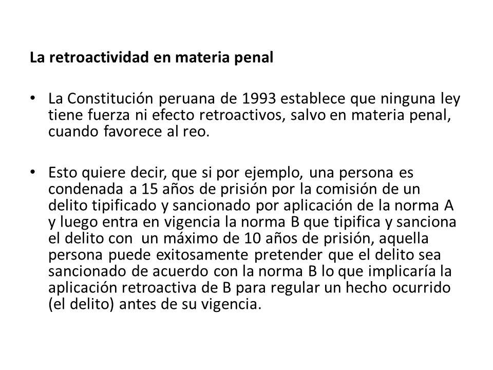 La retroactividad en materia penal La Constitución peruana de 1993 establece que ninguna ley tiene fuerza ni efecto retroactivos, salvo en materia pen
