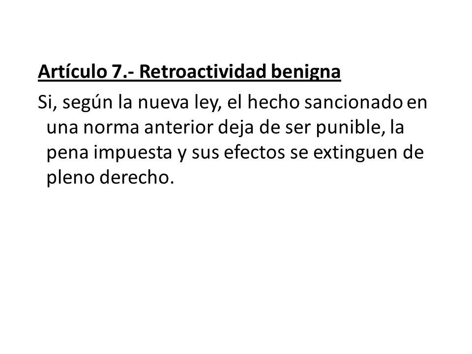 Artículo 7.- Retroactividad benigna Si, según la nueva ley, el hecho sancionado en una norma anterior deja de ser punible, la pena impuesta y sus efec